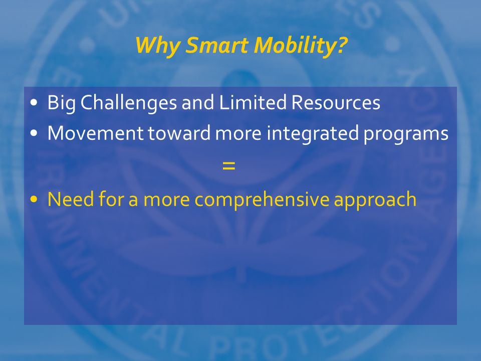 Why Smart Mobility? Big Challenges and Limited Resources Movement toward more integrated programs = Need for a more comprehensive approach