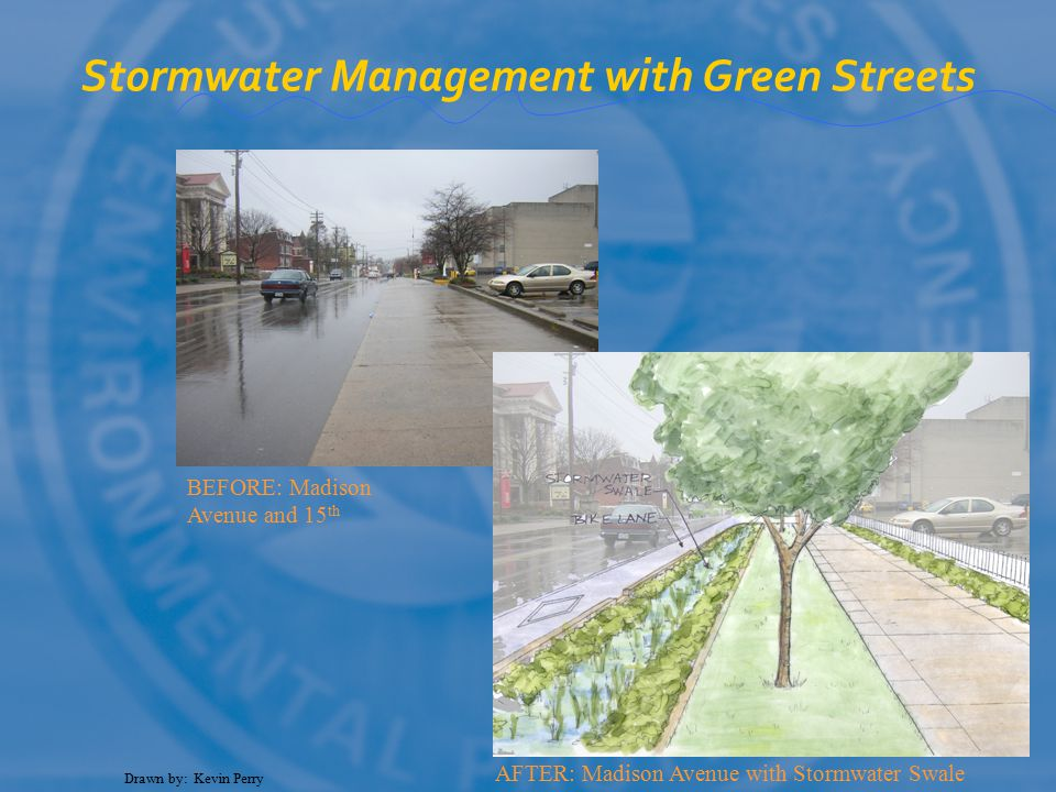 Drawn by: Kevin Perry BEFORE: Madison Avenue and 15 th AFTER: Madison Avenue with Stormwater Swale Stormwater Management with Green Streets