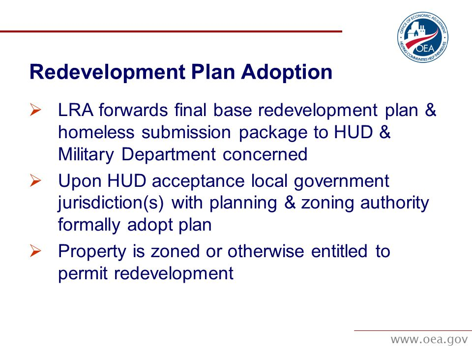 www.oea.gov Redevelopment Plan Adoption  LRA forwards final base redevelopment plan & homeless submission package to HUD & Military Department concerned  Upon HUD acceptance local government jurisdiction(s) with planning & zoning authority formally adopt plan  Property is zoned or otherwise entitled to permit redevelopment