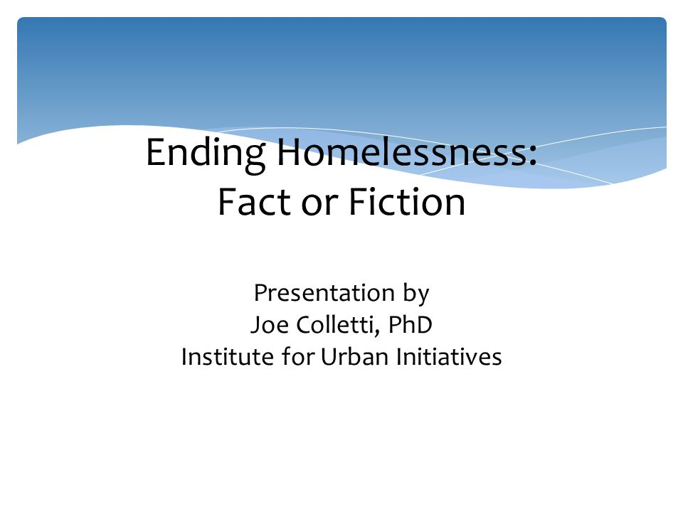 Ending Homelessness: Fact or Fiction Presentation by Joe Colletti, PhD Institute for Urban Initiatives