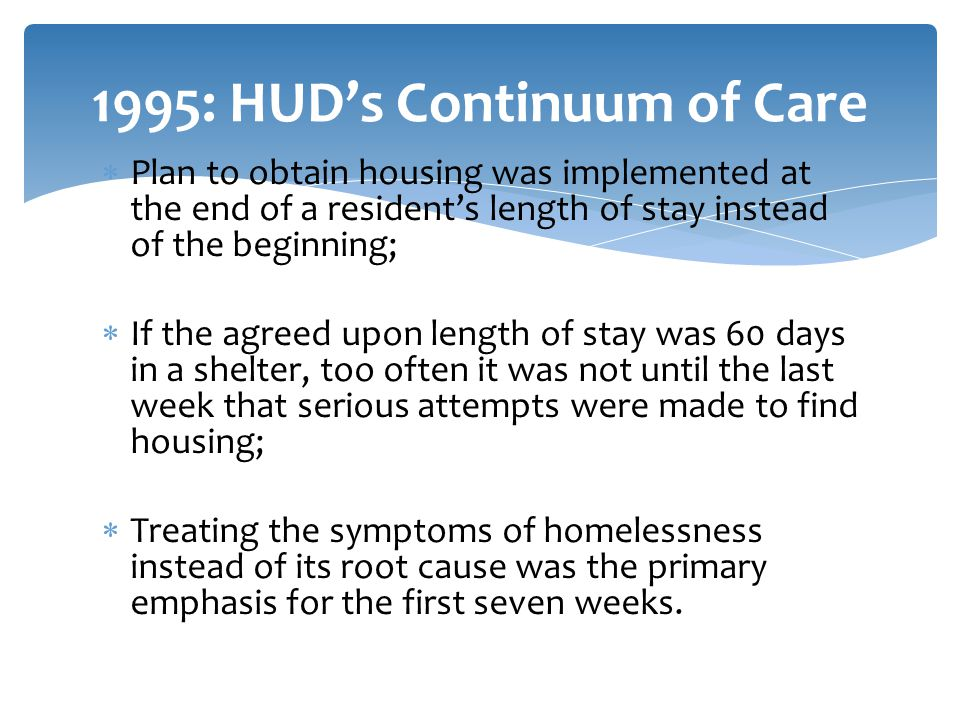  Plan to obtain housing was implemented at the end of a resident's length of stay instead of the beginning;  If the agreed upon length of stay was 60 days in a shelter, too often it was not until the last week that serious attempts were made to find housing;  Treating the symptoms of homelessness instead of its root cause was the primary emphasis for the first seven weeks.