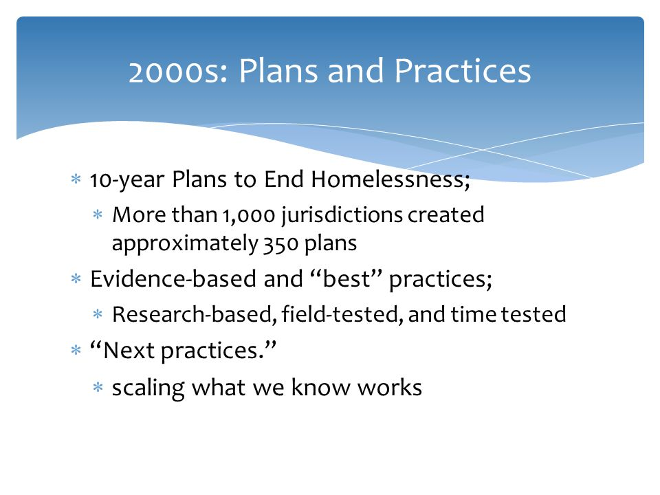  10-year Plans to End Homelessness;  More than 1,000 jurisdictions created approximately 350 plans  Evidence-based and best practices;  Research-based, field-tested, and time tested  Next practices.  scaling what we know works 2000s: Plans and Practices