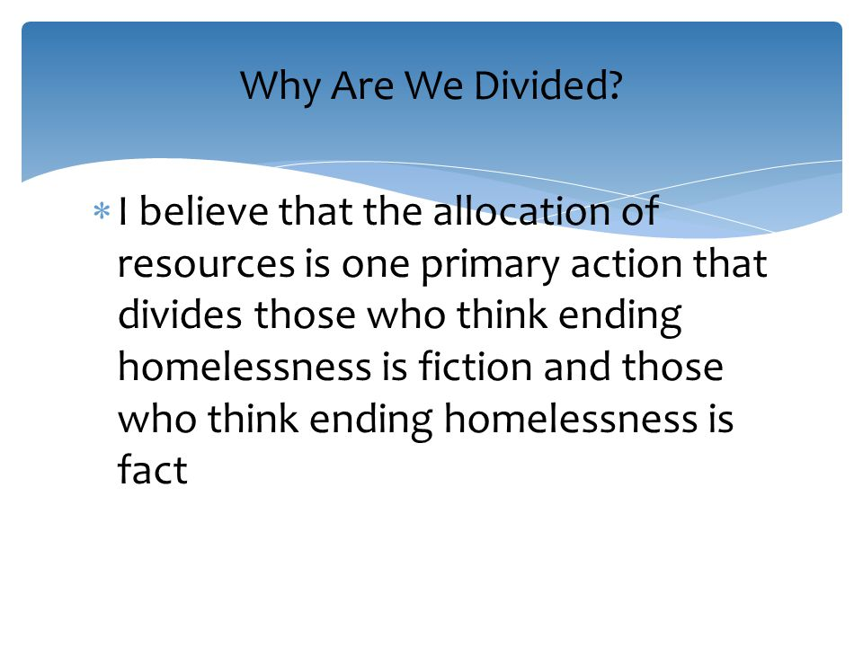  I believe that the allocation of resources is one primary action that divides those who think ending homelessness is fiction and those who think ending homelessness is fact Why Are We Divided