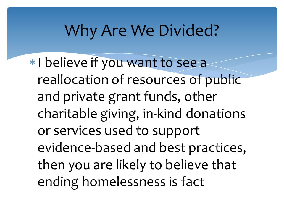  I believe if you want to see a reallocation of resources of public and private grant funds, other charitable giving, in-kind donations or services used to support evidence-based and best practices, then you are likely to believe that ending homelessness is fact Why Are We Divided