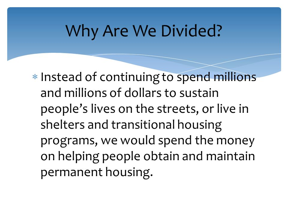  Instead of continuing to spend millions and millions of dollars to sustain people's lives on the streets, or live in shelters and transitional housing programs, we would spend the money on helping people obtain and maintain permanent housing.