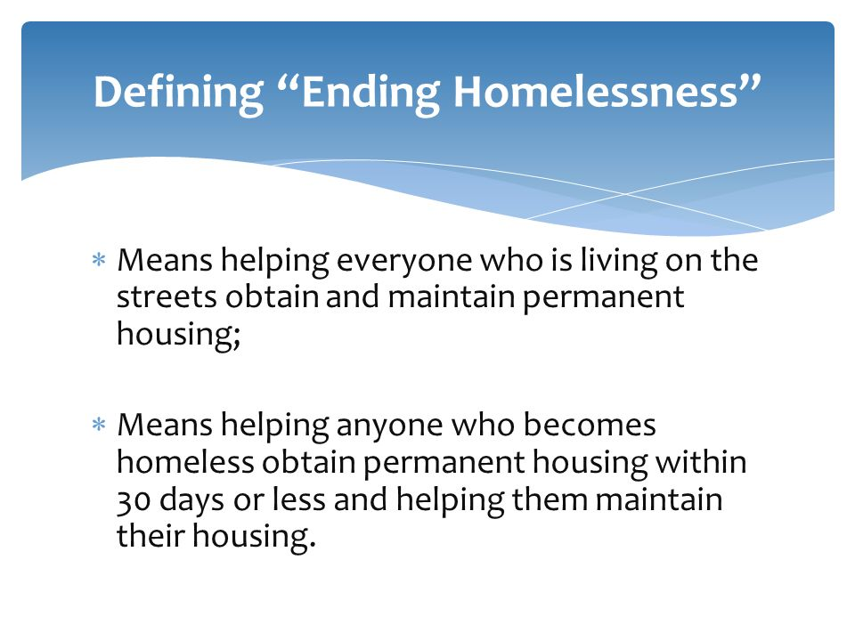 Means helping everyone who is living on the streets obtain and maintain permanent housing;  Means helping anyone who becomes homeless obtain permanent housing within 30 days or less and helping them maintain their housing.