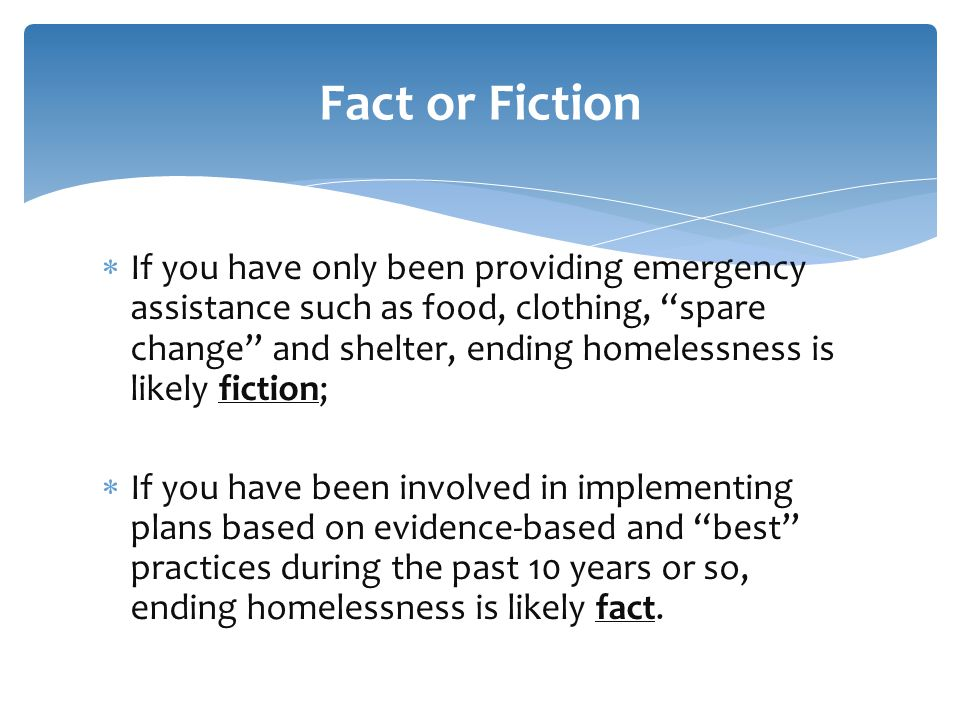  If you have only been providing emergency assistance such as food, clothing, spare change and shelter, ending homelessness is likely fiction;  If you have been involved in implementing plans based on evidence-based and best practices during the past 10 years or so, ending homelessness is likely fact.