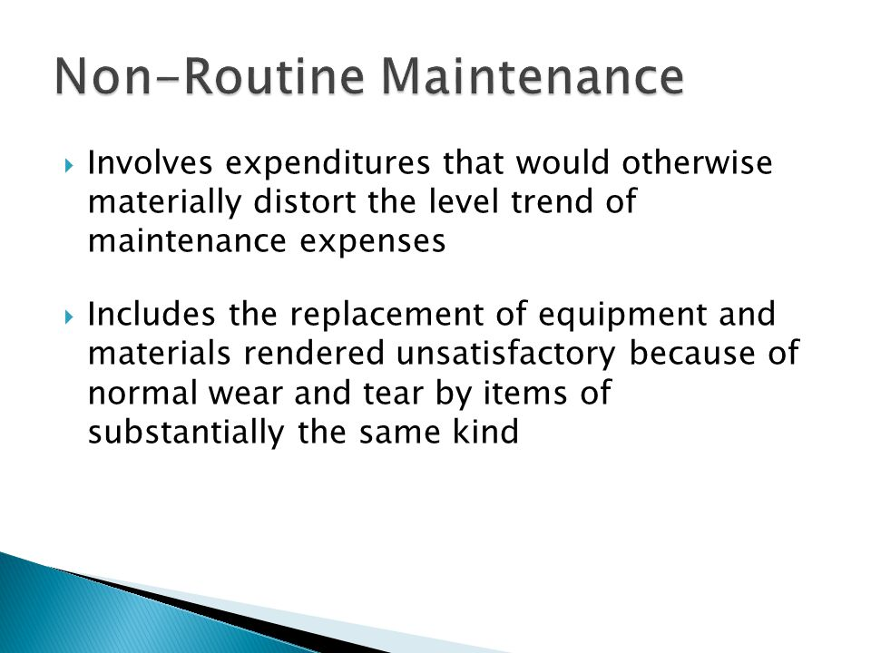  Involves expenditures that would otherwise materially distort the level trend of maintenance expenses  Includes the replacement of equipment and materials rendered unsatisfactory because of normal wear and tear by items of substantially the same kind