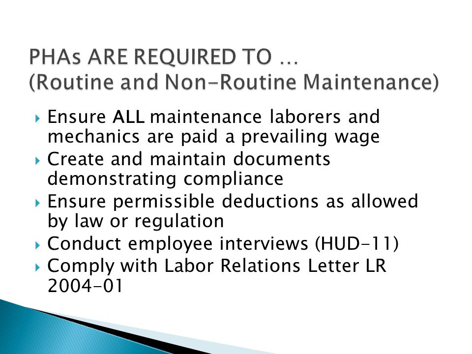  Ensure ALL maintenance laborers and mechanics are paid a prevailing wage  Create and maintain documents demonstrating compliance  Ensure permissible deductions as allowed by law or regulation  Conduct employee interviews (HUD-11)  Comply with Labor Relations Letter LR 2004-01