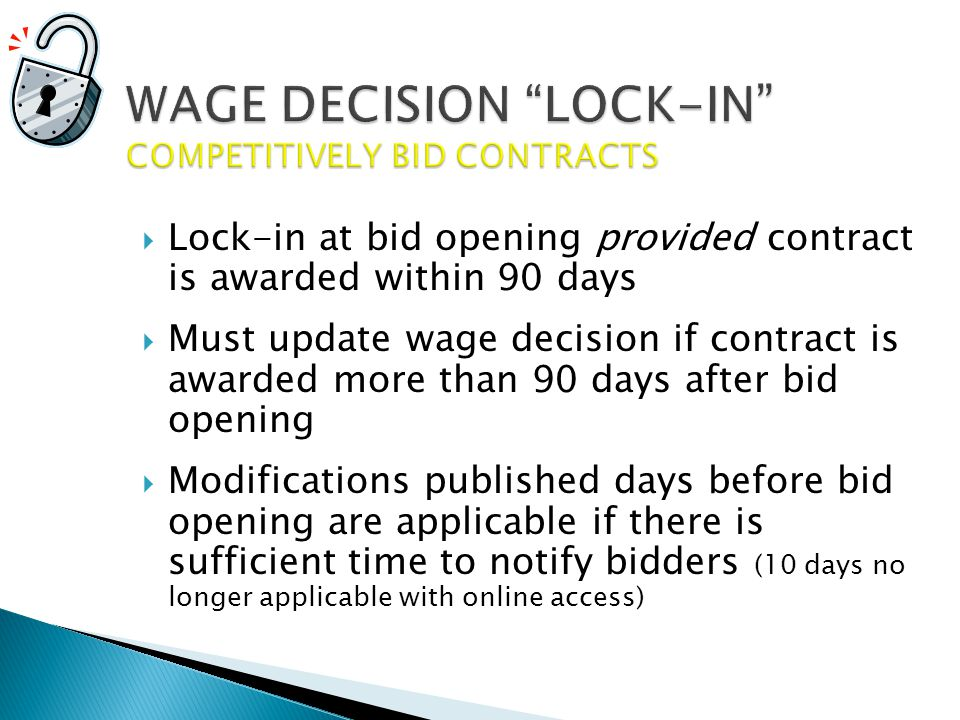  Lock-in at bid opening provided contract is awarded within 90 days  Must update wage decision if contract is awarded more than 90 days after bid opening  Modifications published days before bid opening are applicable if there is sufficient time to notify bidders (10 days no longer applicable with online access)