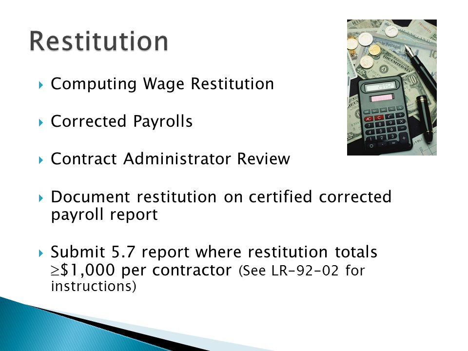  Computing Wage Restitution  Corrected Payrolls  Contract Administrator Review  Document restitution on certified corrected payroll report  Submit 5.7 report where restitution totals  $1,000 per contractor (See LR-92-02 for instructions)