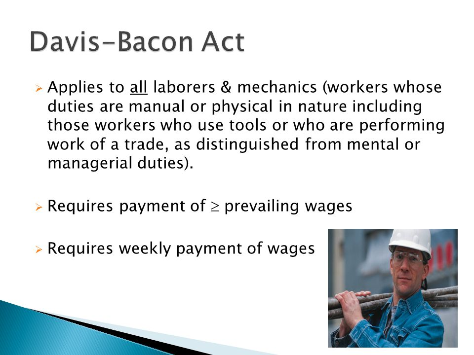  Applies to all laborers & mechanics (workers whose duties are manual or physical in nature including those workers who use tools or who are performing work of a trade, as distinguished from mental or managerial duties).