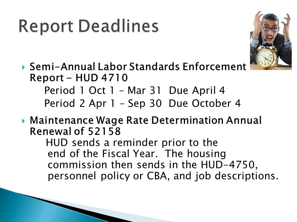  Semi-Annual Labor Standards Enforcement Report - HUD 4710 Period 1 Oct 1 – Mar 31 Due April 4 Period 2 Apr 1 – Sep 30 Due October 4  Maintenance Wage Rate Determination Annual Renewal of 52158 HUD sends a reminder prior to the end of the Fiscal Year.