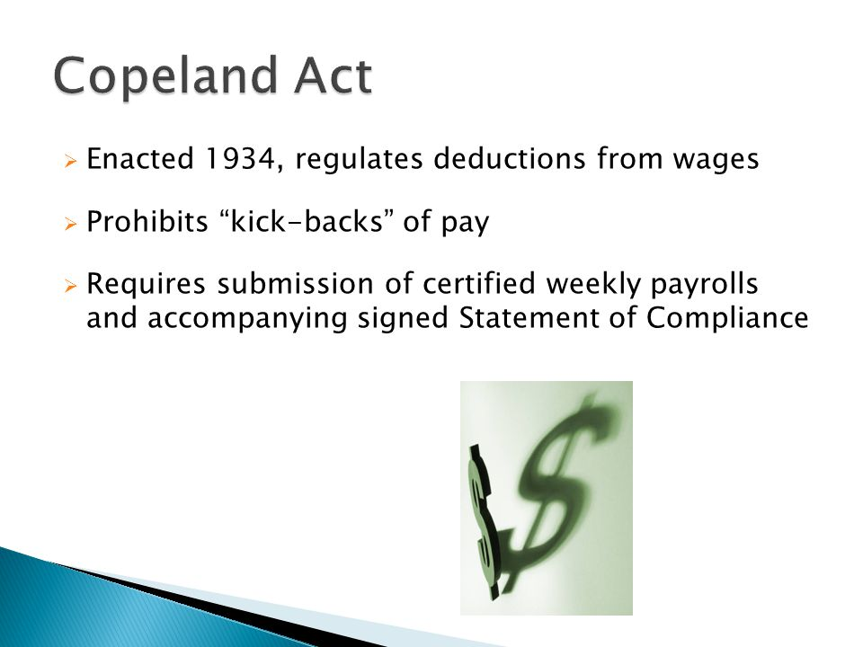  Enacted 1934, regulates deductions from wages  Prohibits kick-backs of pay  Requires submission of certified weekly payrolls and accompanying signed Statement of Compliance