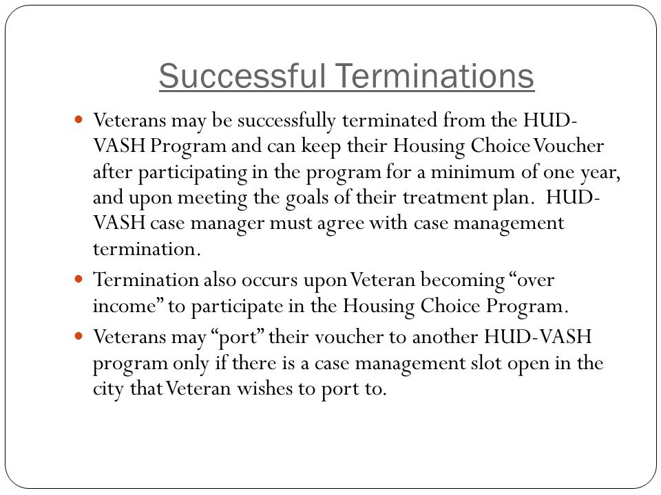 Successful Terminations Veterans may be successfully terminated from the HUD- VASH Program and can keep their Housing Choice Voucher after participating in the program for a minimum of one year, and upon meeting the goals of their treatment plan.