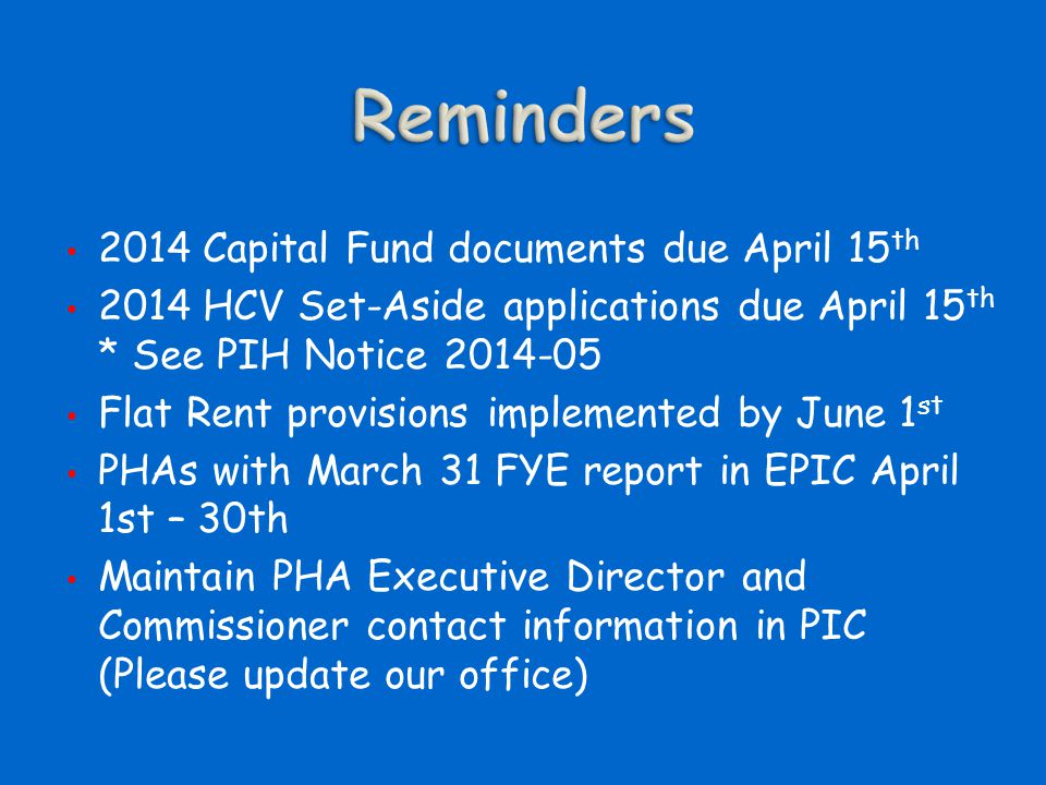 2014 Capital Fund documents due April 15 th 2014 HCV Set-Aside applications due April 15 th * See PIH Notice 2014-05 Flat Rent provisions implemented