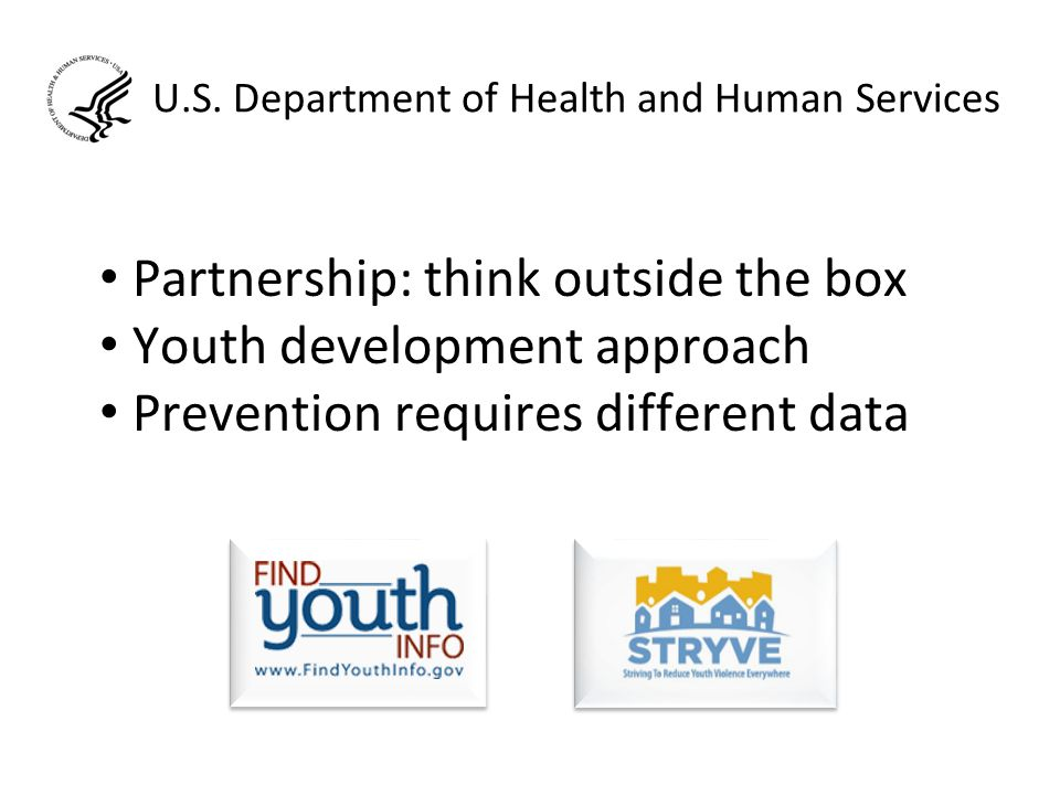 U.S. Department of Health and Human Services Partnership: think outside the box Youth development approach Prevention requires different data
