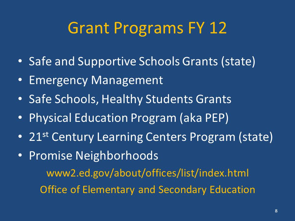 Grant Programs FY 12 Safe and Supportive Schools Grants (state) Emergency Management Safe Schools, Healthy Students Grants Physical Education Program (aka PEP) 21 st Century Learning Centers Program (state) Promise Neighborhoods www2.ed.gov/about/offices/list/index.html Office of Elementary and Secondary Education 8