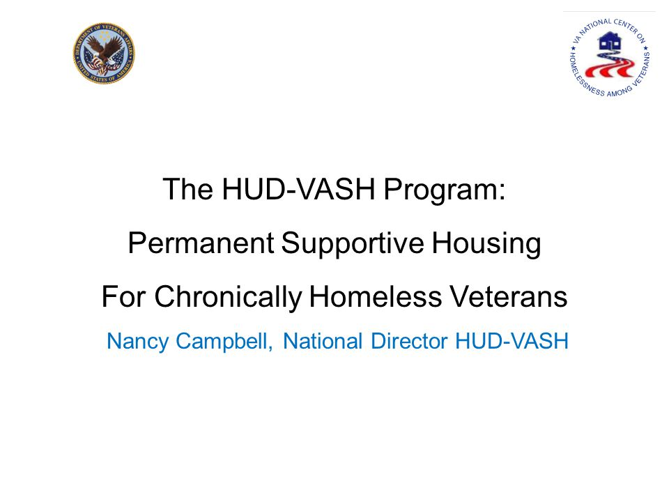 The HUD-VASH Program: Permanent Supportive Housing For Chronically Homeless Veterans Nancy Campbell, National Director HUD-VASH