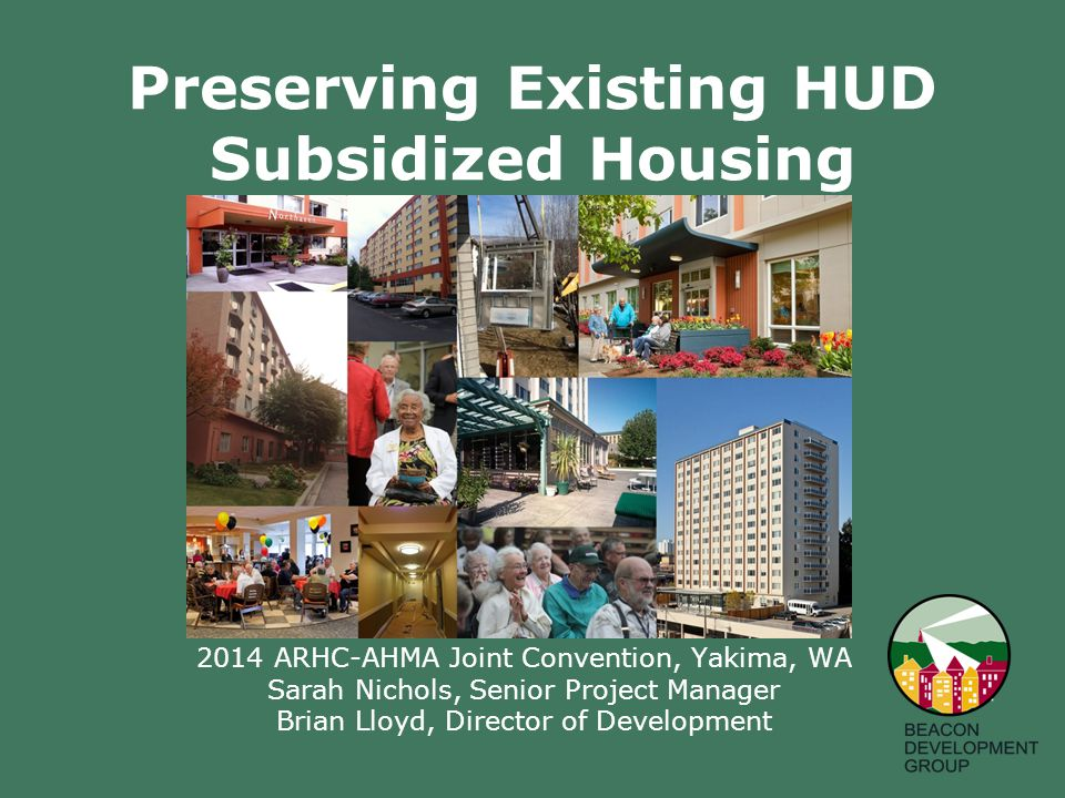 Preserving Existing HUD Subsidized Housing 2014 ARHC-AHMA Joint Convention, Yakima, WA Sarah Nichols, Senior Project Manager Brian Lloyd, Director of Development