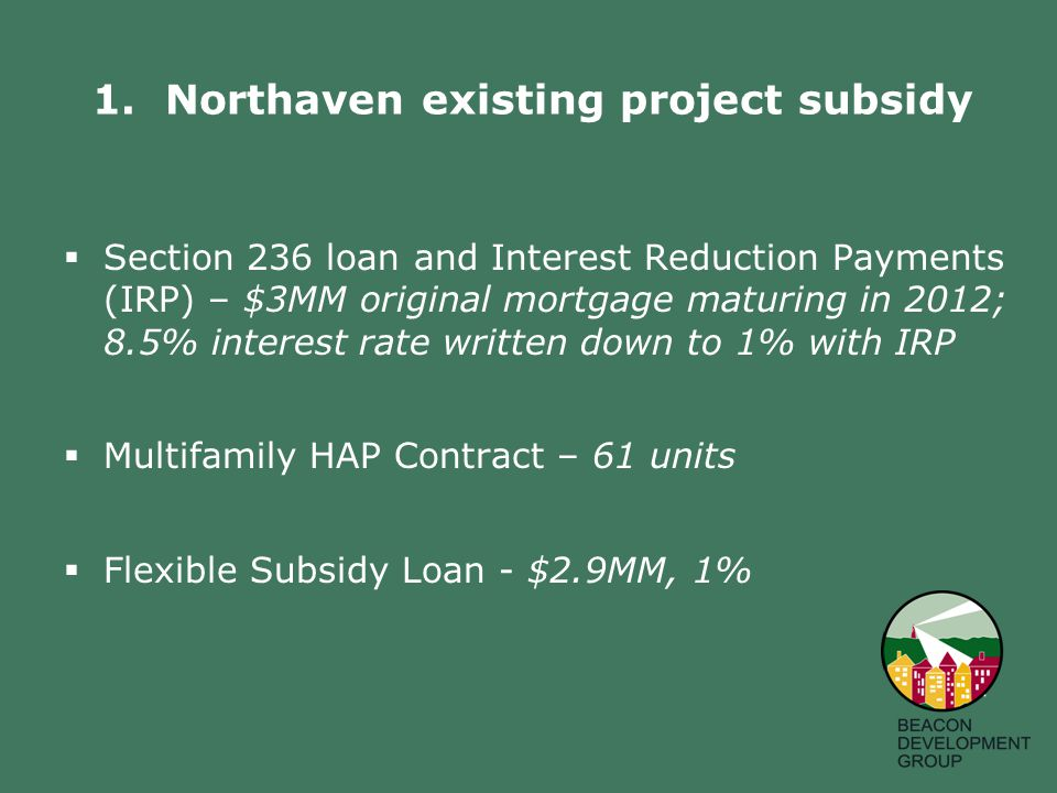  Section 236 loan and Interest Reduction Payments (IRP) – $3MM original mortgage maturing in 2012; 8.5% interest rate written down to 1% with IRP  Multifamily HAP Contract – 61 units  Flexible Subsidy Loan - $2.9MM, 1% 1.