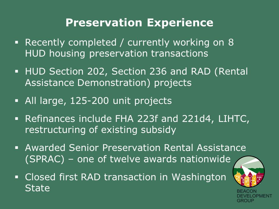 Preservation Experience  Recently completed / currently working on 8 HUD housing preservation transactions  HUD Section 202, Section 236 and RAD (Rental Assistance Demonstration) projects  All large, 125-200 unit projects  Refinances include FHA 223f and 221d4, LIHTC, restructuring of existing subsidy  Awarded Senior Preservation Rental Assistance (SPRAC) – one of twelve awards nationwide  Closed first RAD transaction in Washington State