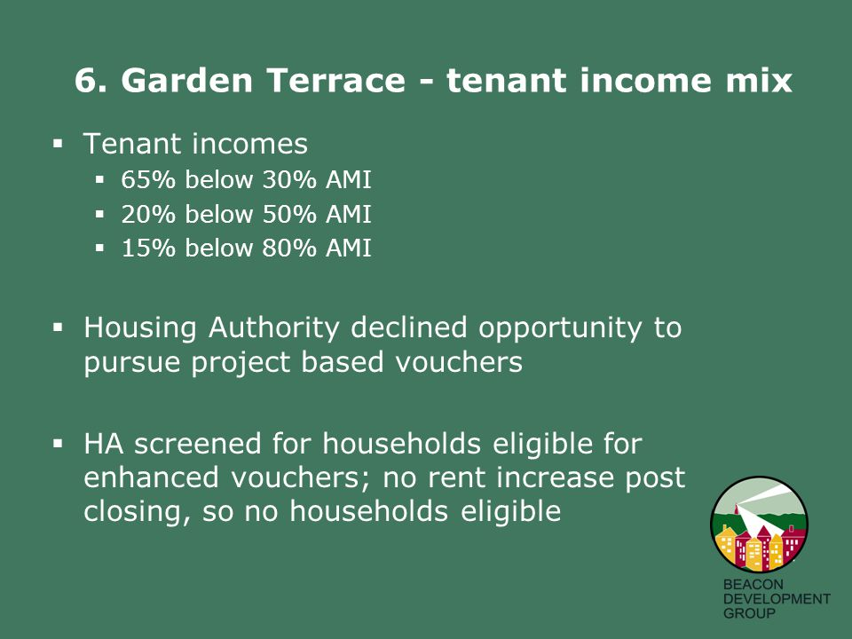 6. Garden Terrace - tenant income mix  Tenant incomes  65% below 30% AMI  20% below 50% AMI  15% below 80% AMI  Housing Authority declined opport