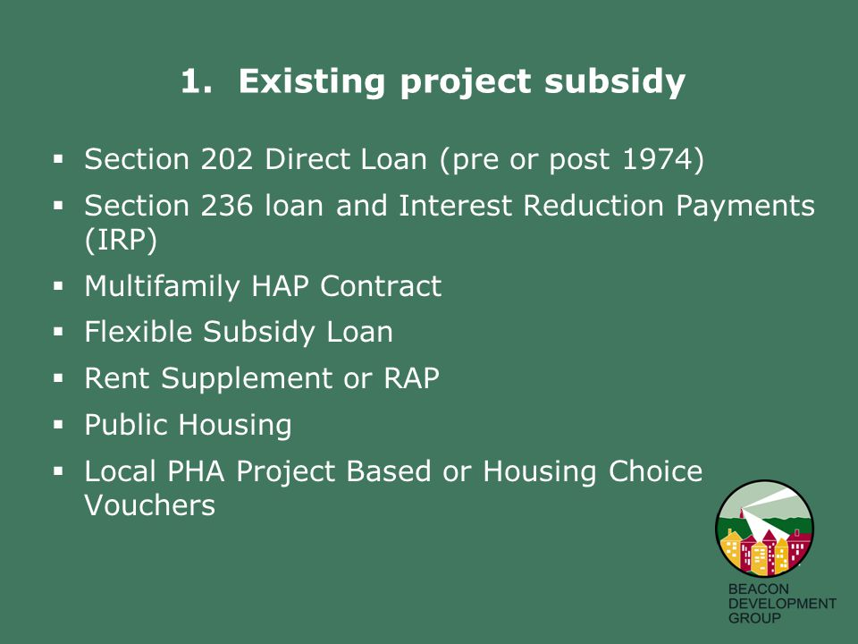  Section 202 Direct Loan (pre or post 1974)  Section 236 loan and Interest Reduction Payments (IRP)  Multifamily HAP Contract  Flexible Subsidy Loan  Rent Supplement or RAP  Public Housing  Local PHA Project Based or Housing Choice Vouchers 1.