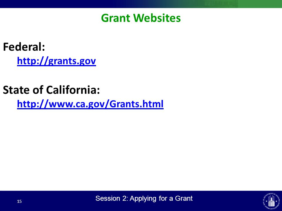 15 Grant Websites Federal: http://grants.gov State of California: http://www.ca.gov/Grants.html Session 2: Applying for a Grant
