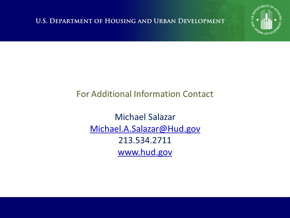 For Additional Information Contact Michael Salazar Michael.A.Salazar@Hud.gov 213.534.2711 www.hud.gov Michael.A.Salazar@Hud.gov www.hud.gov
