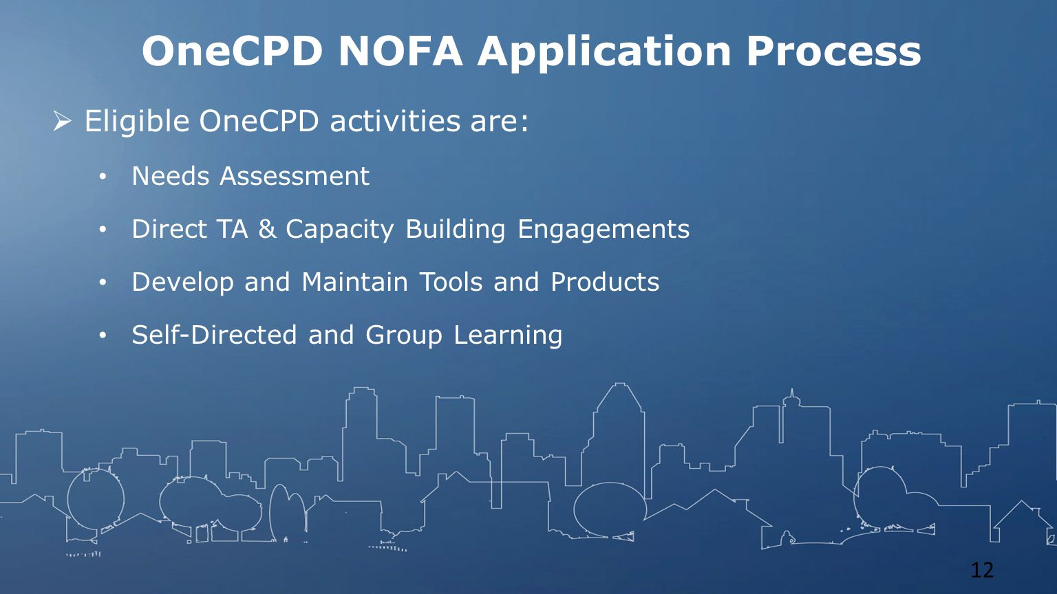 OneCPD NOFA Application Process  Eligible OneCPD activities are: Needs Assessment Direct TA & Capacity Building Engagements Develop and Maintain Tools and Products Self-Directed and Group Learning 12