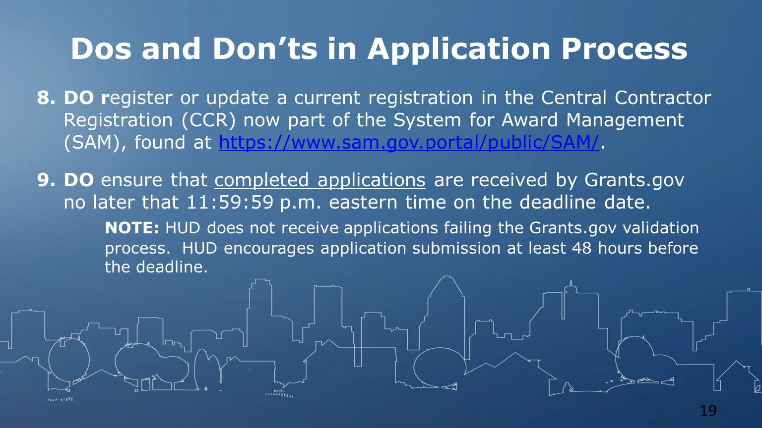 Dos and Don'ts in Application Process 8.DO register or update a current registration in the Central Contractor Registration (CCR) now part of the System for Award Management (SAM), found at https://www.sam.gov.portal/public/SAM/.https://www.sam.gov.portal/public/SAM/ 9.DO ensure that completed applications are received by Grants.gov no later that 11:59:59 p.m.