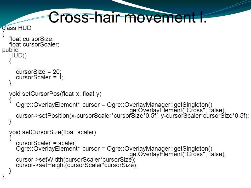 Cross-hair movement I. class HUD { float cursorSize; float cursorScaler; public: HUD() {... cursorSize = 20; cursorScaler = 1; } void setCursorPos(flo