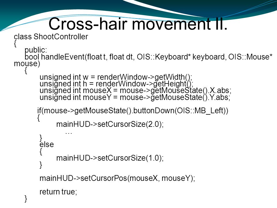 Cross-hair movement II. class ShootController { public: bool handleEvent(float t, float dt, OIS::Keyboard* keyboard, OIS::Mouse* mouse) { unsigned int