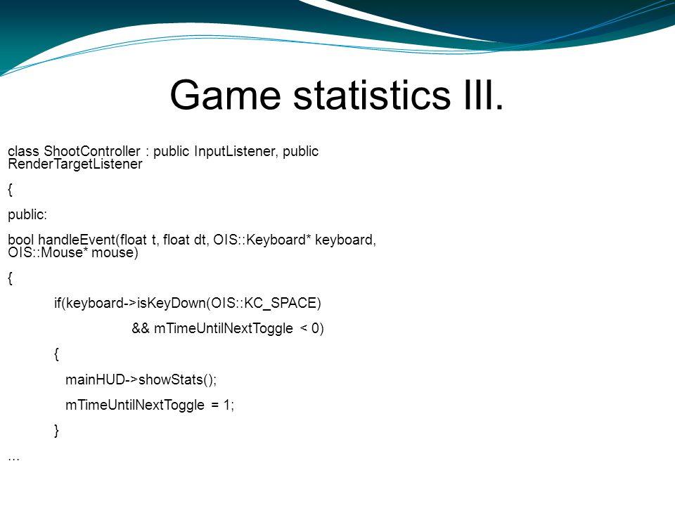 Game statistics III. class ShootController : public InputListener, public RenderTargetListener { public: bool handleEvent(float t, float dt, OIS::Keyb