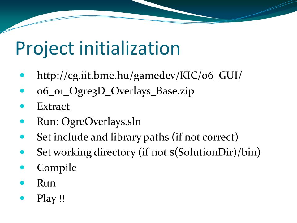 Project initialization http://cg.iit.bme.hu/gamedev/KIC/06_GUI/ 06_01_Ogre3D_Overlays_Base.zip Extract Run: OgreOverlays.sln Set include and library p