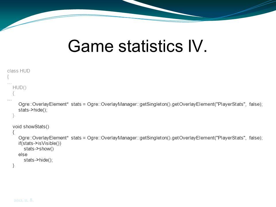 Game statistics IV. 2012. 11. 8. class HUD { … HUD() { … Ogre::OverlayElement* stats = Ogre::OverlayManager::getSingleton().getOverlayElement(