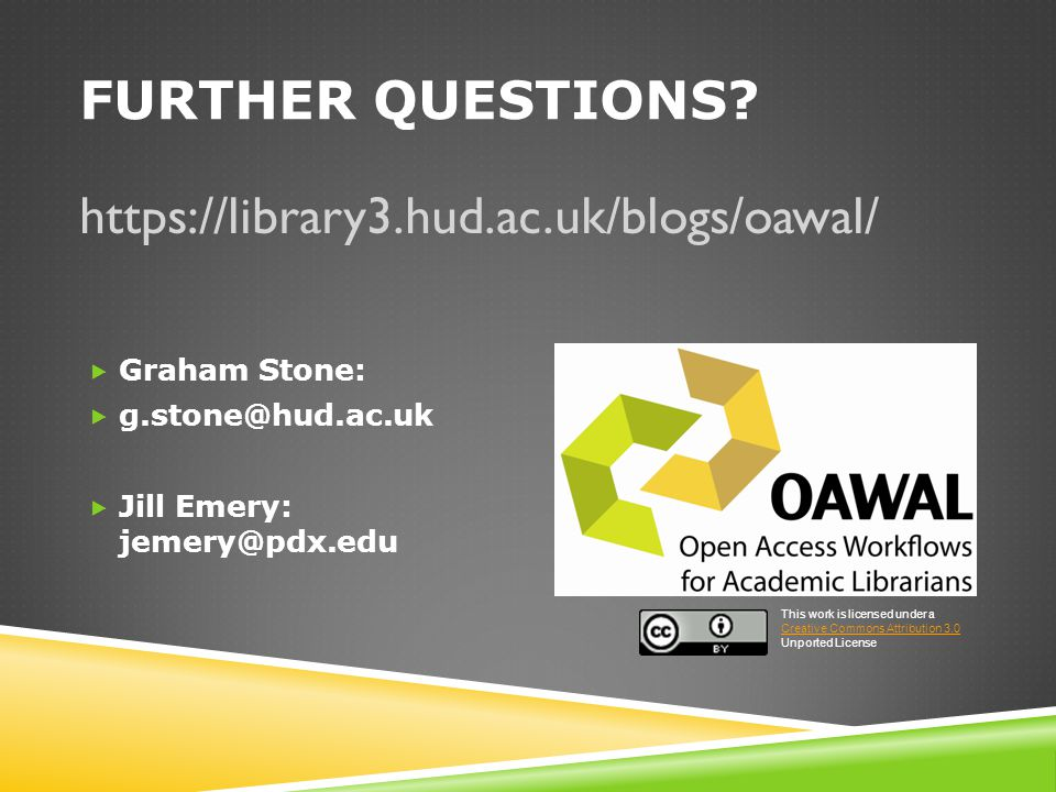 FURTHER QUESTIONS? https://library3.hud.ac.uk/blogs/oawal/  Graham Stone:  g.stone@hud.ac.uk  Jill Emery: jemery@pdx.edu This work is licensed unde