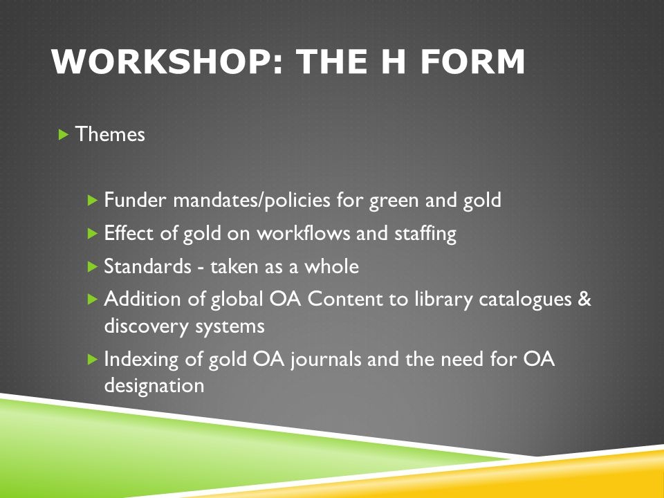 WORKSHOP: THE H FORM  Themes  Funder mandates/policies for green and gold  Effect of gold on workflows and staffing  Standards - taken as a whole
