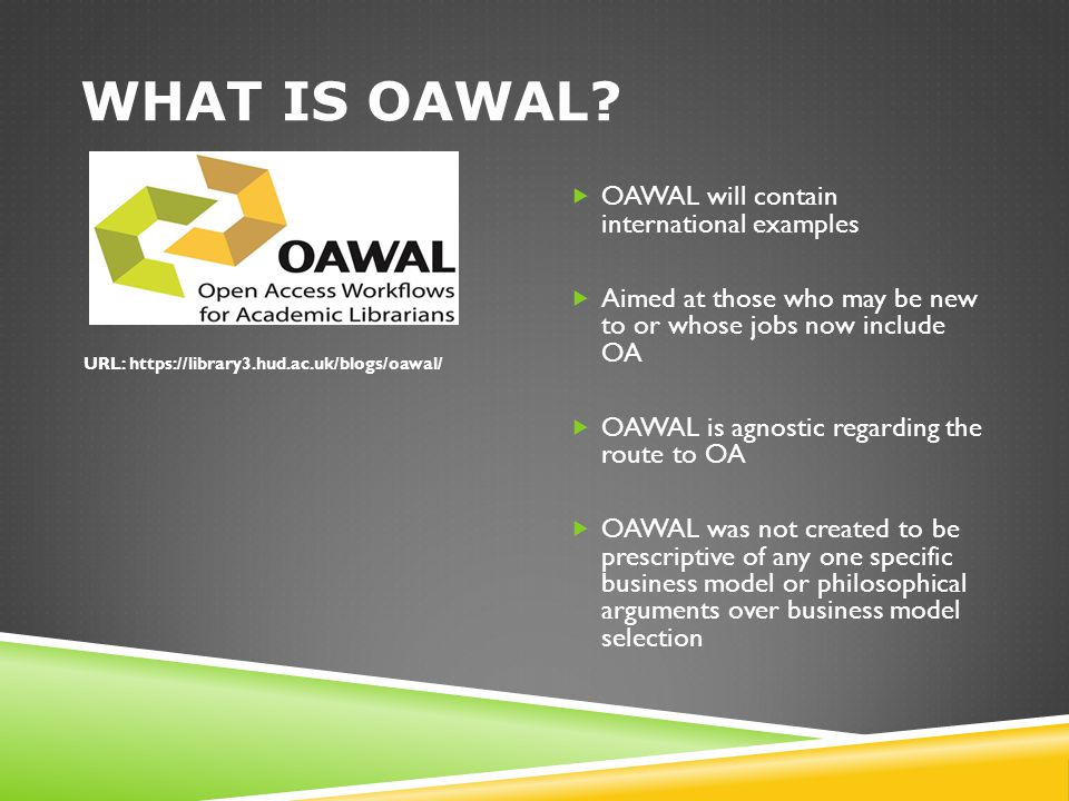 WHAT IS OAWAL?  OAWAL will contain international examples  Aimed at those who may be new to or whose jobs now include OA  OAWAL is agnostic regardi