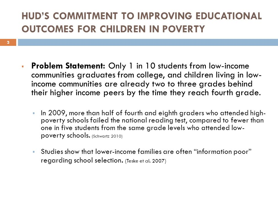  Problem Statement: Only 1 in 10 students from low-income communities graduates from college, and children living in low- income communities are already two to three grades behind their higher income peers by the time they reach fourth grade.