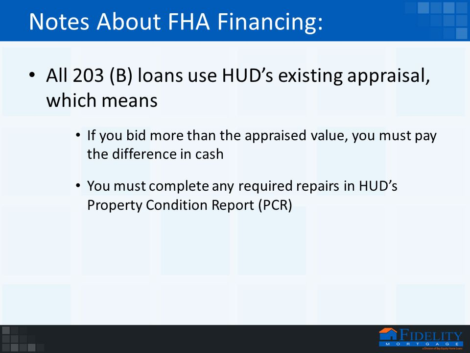Notes About FHA Financing: All 203 (B) loans use HUD's existing appraisal, which means If you bid more than the appraised value, you must pay the difference in cash You must complete any required repairs in HUD's Property Condition Report (PCR)