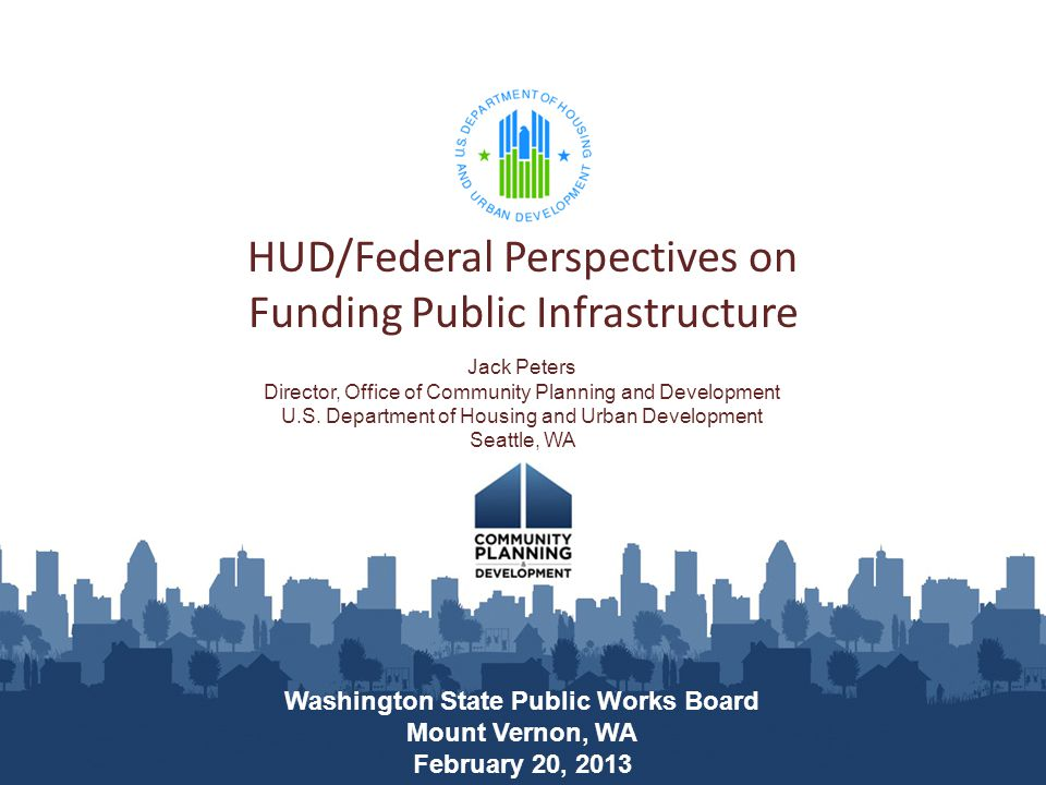 HUD/Federal Perspectives on Funding Public Infrastructure Washington State Public Works Board Mount Vernon, WA February 20, 2013 Jack Peters Director, Office of Community Planning and Development U.S.
