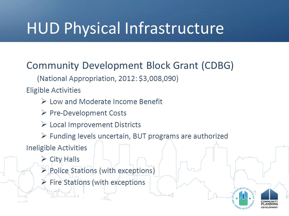 HUD Physical Infrastructure Community Development Block Grant (CDBG) (National Appropriation, 2012: $3,008,090) Eligible Activities  Low and Moderate Income Benefit  Pre-Development Costs  Local Improvement Districts  Funding levels uncertain, BUT programs are authorized Ineligible Activities  City Halls  Police Stations (with exceptions)  Fire Stations (with exceptions