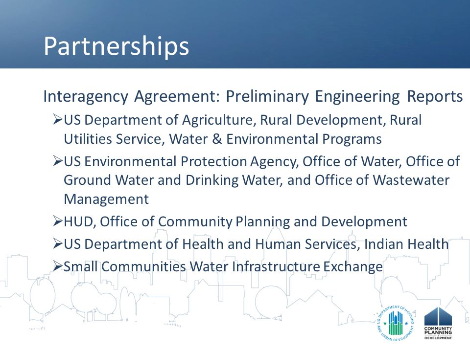 Partnerships Interagency Agreement: Preliminary Engineering Reports  US Department of Agriculture, Rural Development, Rural Utilities Service, Water & Environmental Programs  US Environmental Protection Agency, Office of Water, Office of Ground Water and Drinking Water, and Office of Wastewater Management  HUD, Office of Community Planning and Development  US Department of Health and Human Services, Indian Health  Small Communities Water Infrastructure Exchange