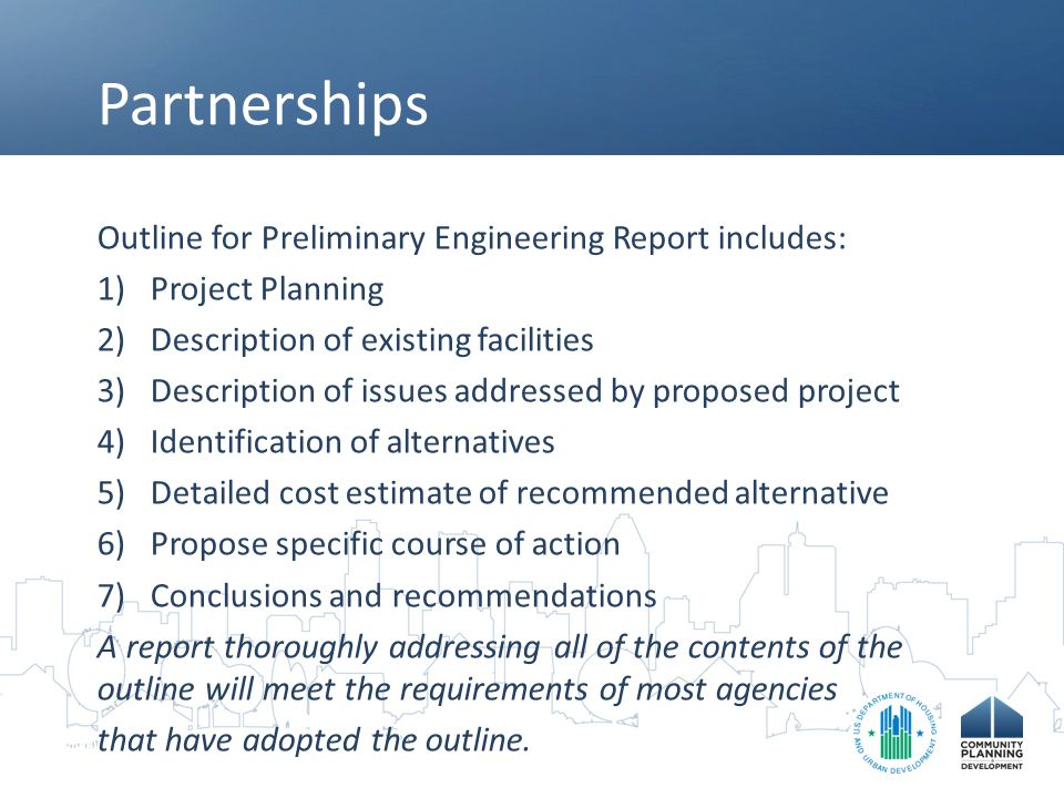 Partnerships Outline for Preliminary Engineering Report includes: 1)Project Planning 2)Description of existing facilities 3)Description of issues addressed by proposed project 4)Identification of alternatives 5)Detailed cost estimate of recommended alternative 6)Propose specific course of action 7)Conclusions and recommendations A report thoroughly addressing all of the contents of the outline will meet the requirements of most agencies that have adopted the outline.