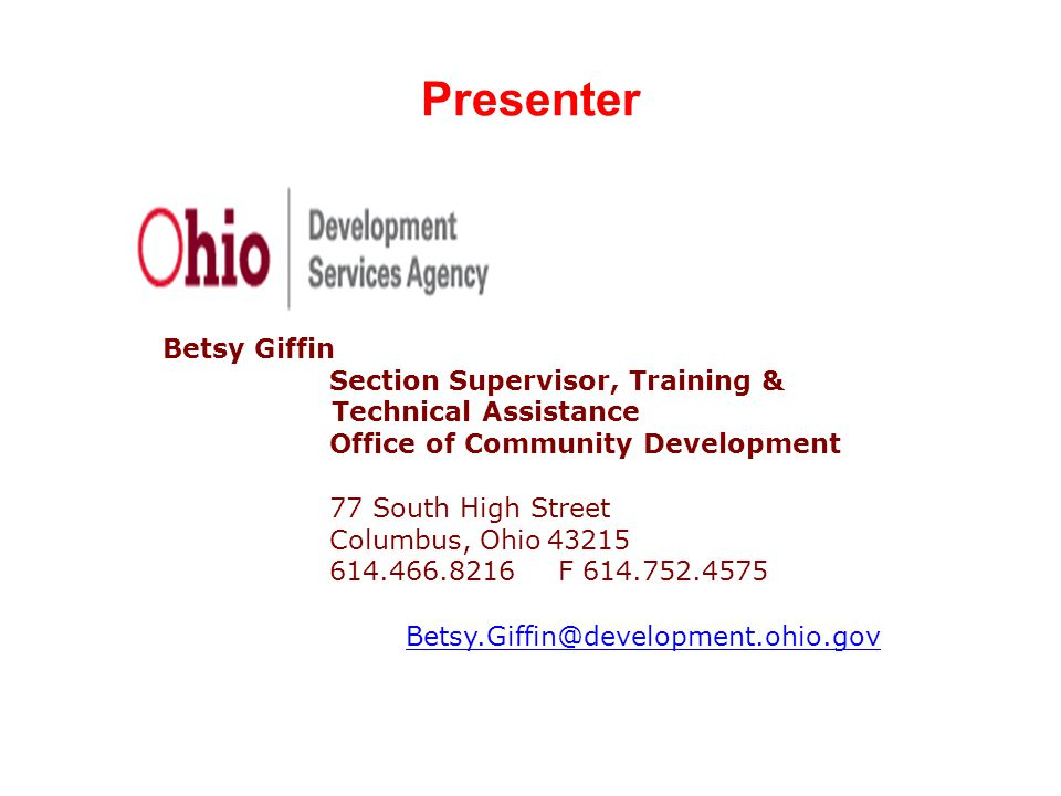Presenter Betsy Giffin Section Supervisor, Training & Technical Assistance Office of Community Development 77 South High Street Columbus, Ohio 43215 614.466.8216 F 614.752.4575 Betsy.Giffin@development.ohio.gov