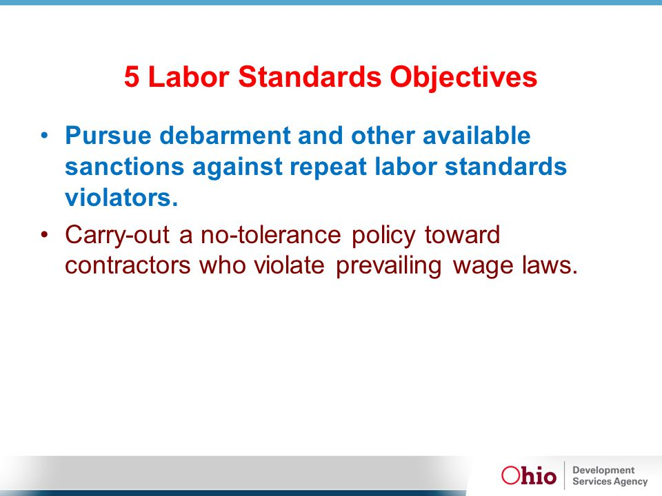 5 Labor Standards Objectives Pursue debarment and other available sanctions against repeat labor standards violators.