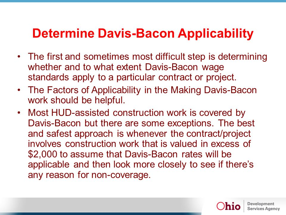 Determine Davis-Bacon Applicability The first and sometimes most difficult step is determining whether and to what extent Davis-Bacon wage standards apply to a particular contract or project.
