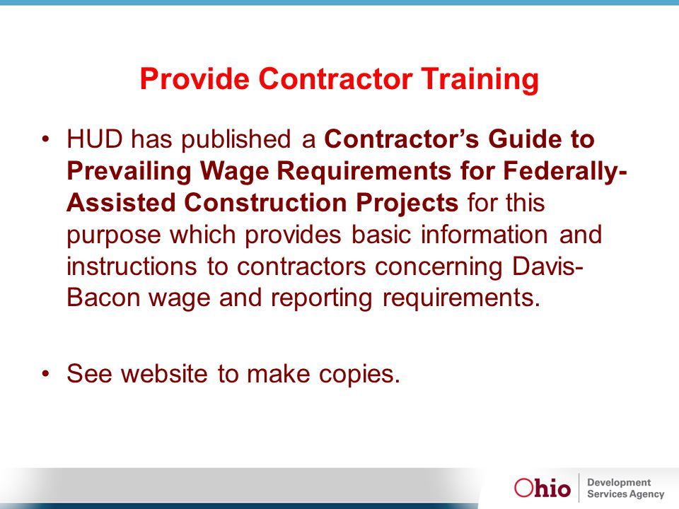 Provide Contractor Training HUD has published a Contractor's Guide to Prevailing Wage Requirements for Federally- Assisted Construction Projects for this purpose which provides basic information and instructions to contractors concerning Davis- Bacon wage and reporting requirements.